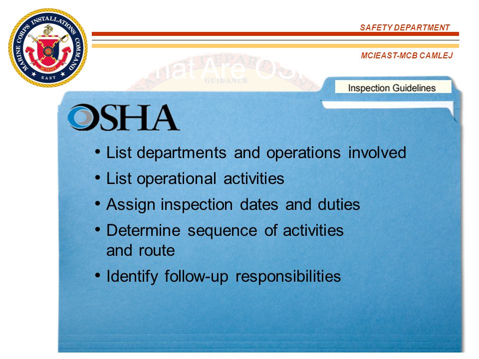 SAFETY DEPARTMENT MCIEAST-MCB CAMLEJ What Are OSHA's Inspections Guidelines? List departments and operations involved List operational activities Assi