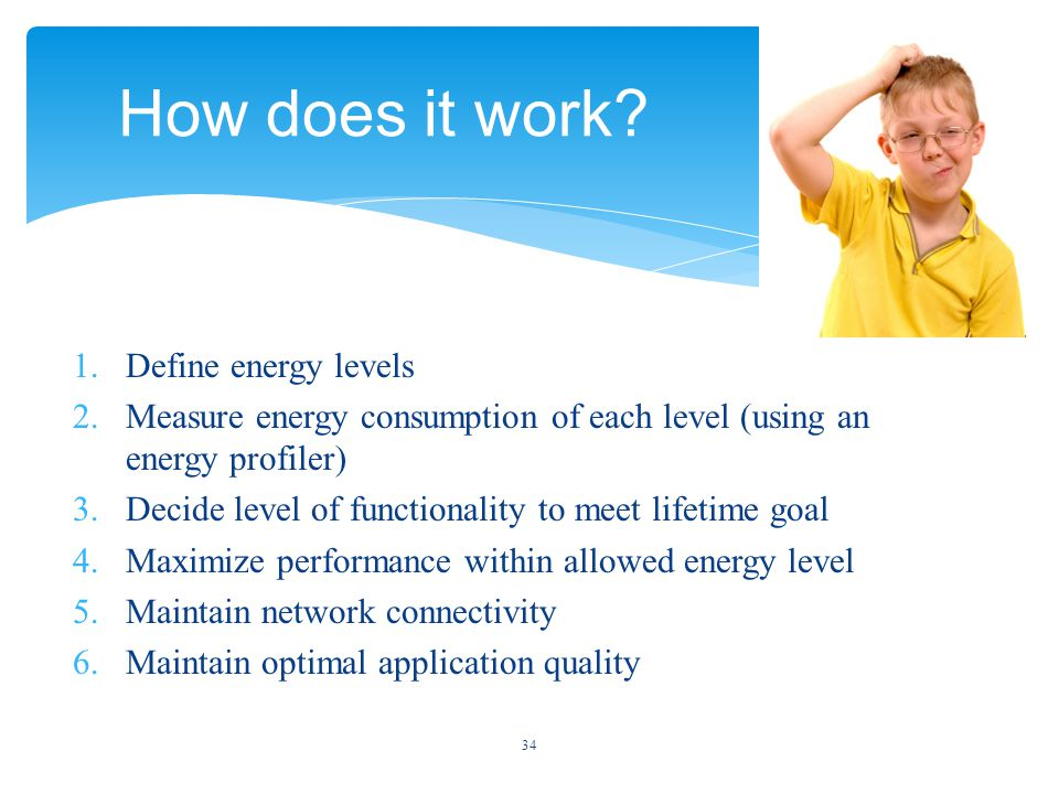 1.Define energy levels 2.Measure energy consumption of each level (using an energy profiler) 3.Decide level of functionality to meet lifetime goal 4.Maximize performance within allowed energy level 5.Maintain network connectivity 6.Maintain optimal application quality 34 How does it work