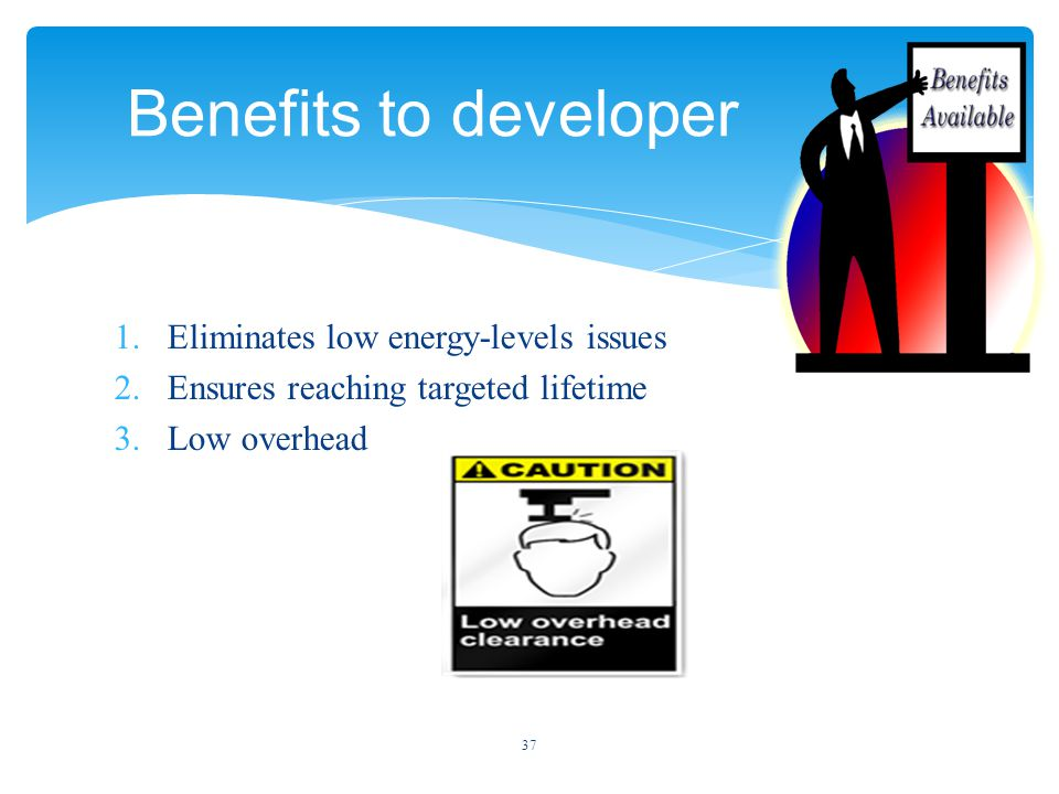 1.Eliminates low energy-levels issues 2.Ensures reaching targeted lifetime 3.Low overhead 37 Benefits to developer