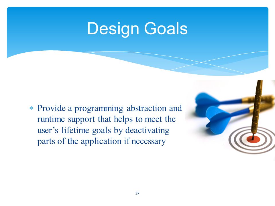  Provide a programming abstraction and runtime support that helps to meet the user's lifetime goals by deactivating parts of the application if necessary 39 Design Goals