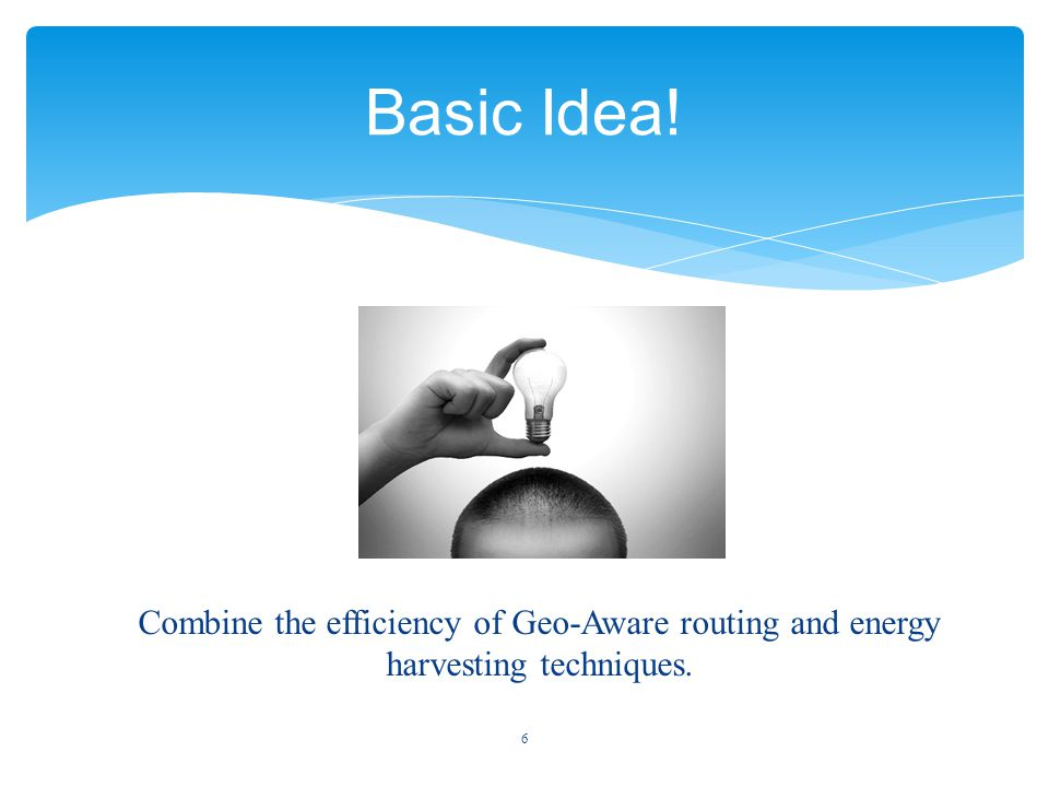 Combine the efficiency of Geo-Aware routing and energy harvesting techniques. 6 Basic Idea!
