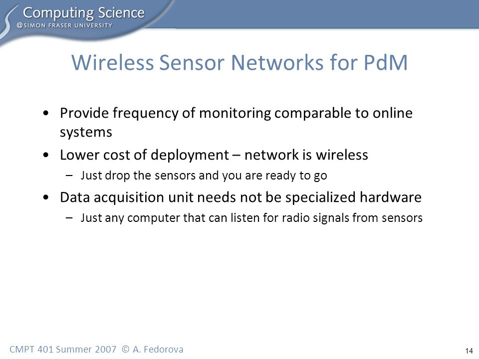 14 CMPT 401 Summer 2007 © A. Fedorova Wireless Sensor Networks for PdM Provide frequency of monitoring comparable to online systems Lower cost of depl