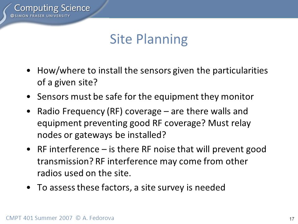 17 CMPT 401 Summer 2007 © A. Fedorova Site Planning How/where to install the sensors given the particularities of a given site? Sensors must be safe f