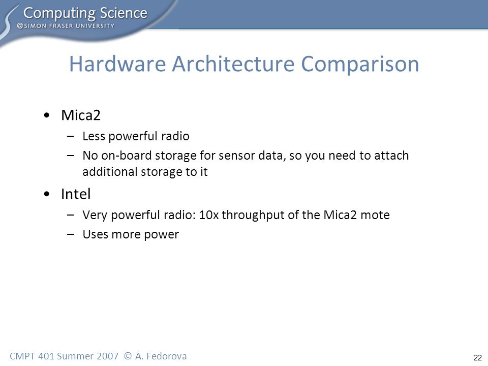 22 CMPT 401 Summer 2007 © A. Fedorova Hardware Architecture Comparison Mica2 –Less powerful radio –No on-board storage for sensor data, so you need to