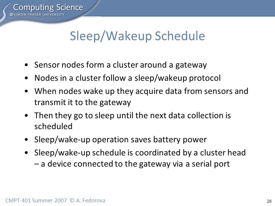 26 CMPT 401 Summer 2007 © A. Fedorova Sleep/Wakeup Schedule Sensor nodes form a cluster around a gateway Nodes in a cluster follow a sleep/wakeup prot