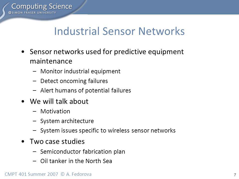 7 CMPT 401 Summer 2007 © A. Fedorova Industrial Sensor Networks Sensor networks used for predictive equipment maintenance –Monitor industrial equipmen