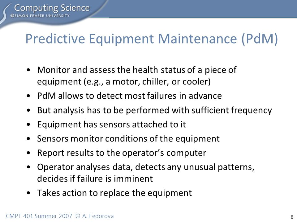 8 CMPT 401 Summer 2007 © A. Fedorova Predictive Equipment Maintenance (PdM) Monitor and assess the health status of a piece of equipment (e.g., a moto