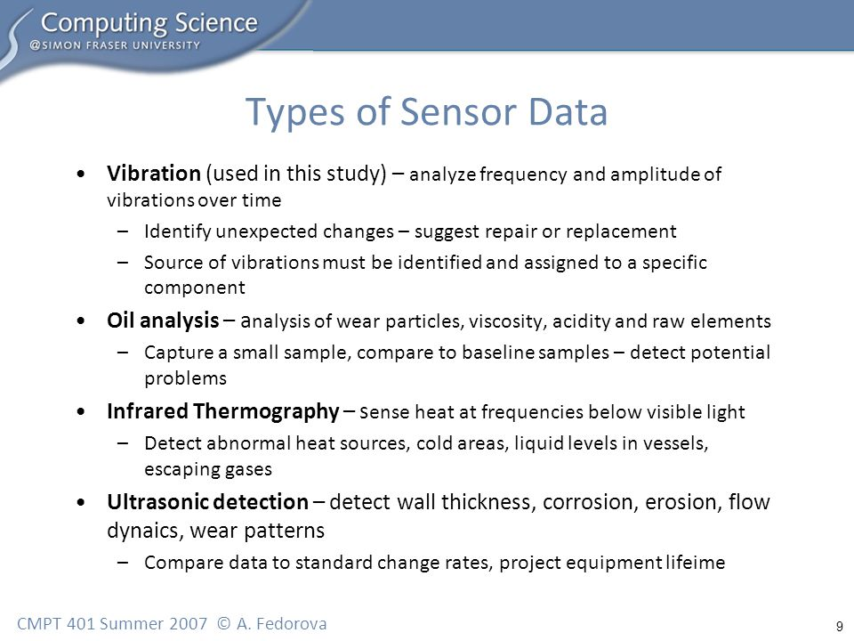 9 CMPT 401 Summer 2007 © A. Fedorova Types of Sensor Data Vibration (used in this study) – analyze frequency and amplitude of vibrations over time –Id