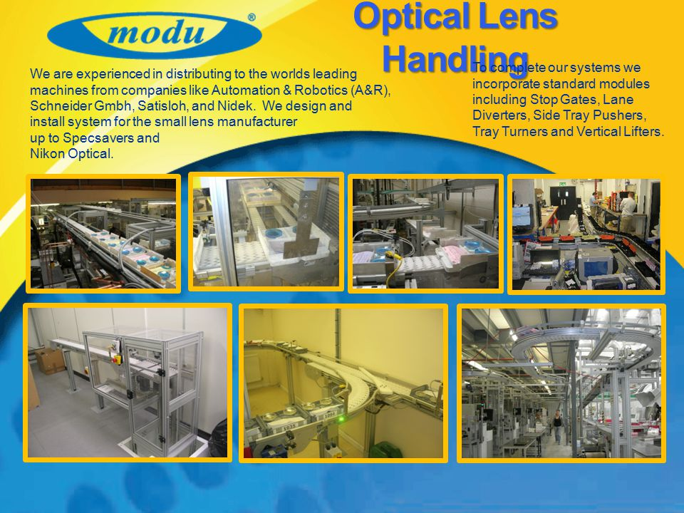 Optical Lens Handling To complete our systems we incorporate standard modules including Stop Gates, Lane Diverters, Side Tray Pushers, Tray Turners and Vertical Lifters.