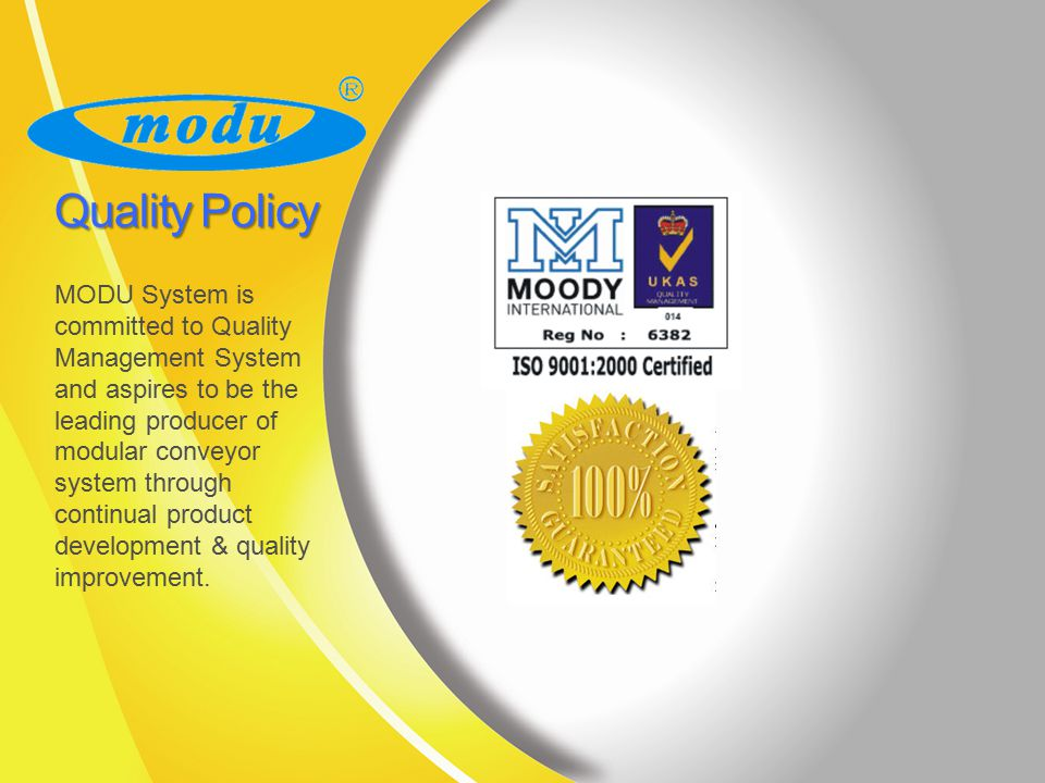 Quality Policy MODU System is committed to Quality Management System and aspires to be the leading producer of modular conveyor system through continual product development & quality improvement.