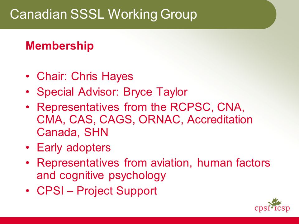 Canadian SSSL Working Group Membership Chair: Chris Hayes Special Advisor: Bryce Taylor Representatives from the RCPSC, CNA, CMA, CAS, CAGS, ORNAC, Accreditation Canada, SHN Early adopters Representatives from aviation, human factors and cognitive psychology CPSI – Project Support
