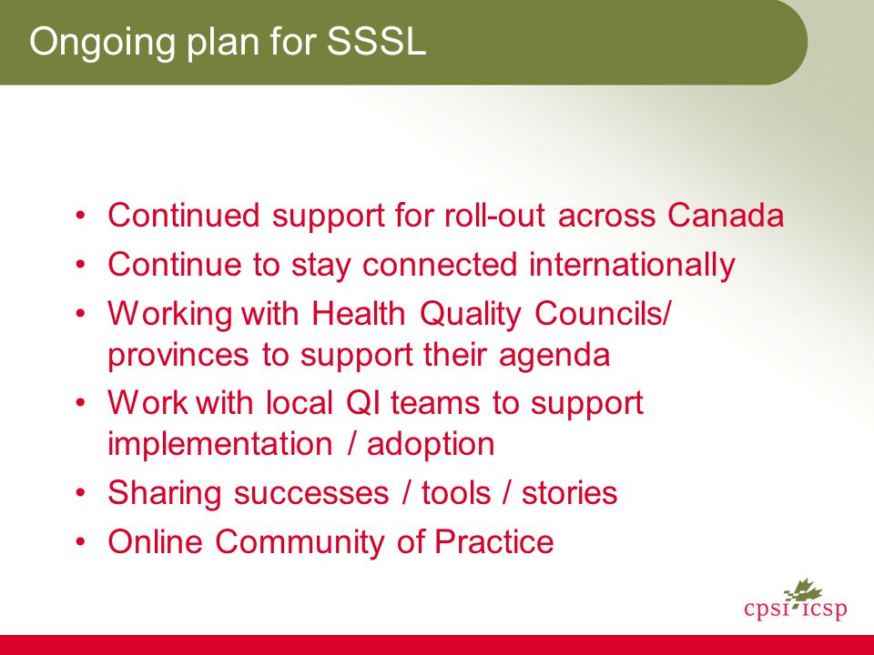 Ongoing plan for SSSL Continued support for roll-out across Canada Continue to stay connected internationally Working with Health Quality Councils/ provinces to support their agenda Work with local QI teams to support implementation / adoption Sharing successes / tools / stories Online Community of Practice