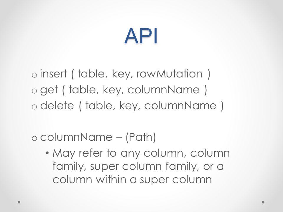API o insert ( table, key, rowMutation ) o get ( table, key, columnName ) o delete ( table, key, columnName ) o columnName – (Path) May refer to any column, column family, super column family, or a column within a super column