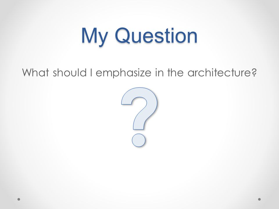 My Question What should I emphasize in the architecture