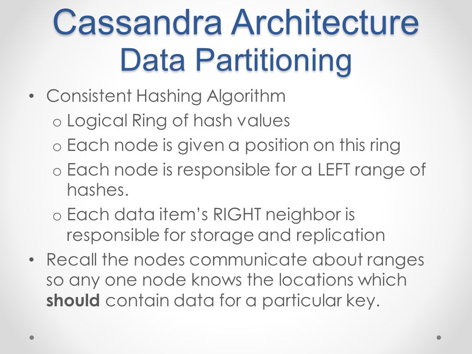 Cassandra Architecture Data Partitioning Consistent Hashing Algorithm o Logical Ring of hash values o Each node is given a position on this ring o Each node is responsible for a LEFT range of hashes.