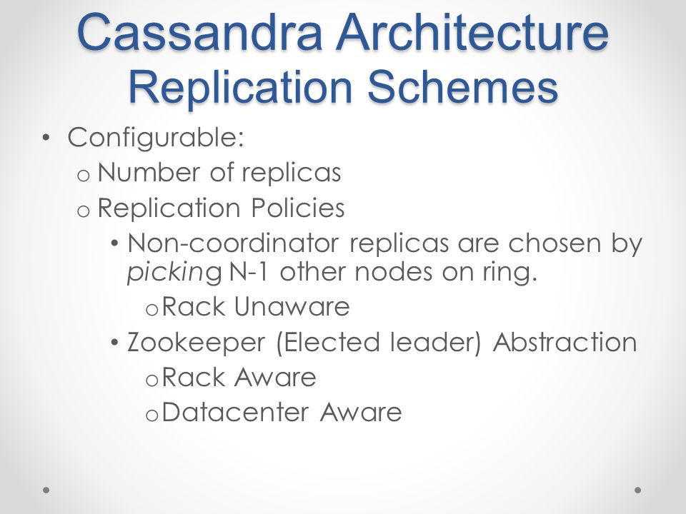Cassandra Architecture Replication Schemes Configurable: o Number of replicas o Replication Policies Non-coordinator replicas are chosen by picking N-1 other nodes on ring.