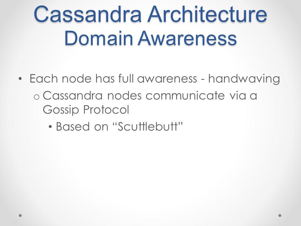 Cassandra Architecture Domain Awareness Each node has full awareness - handwaving o Cassandra nodes communicate via a Gossip Protocol Based on Scuttlebutt