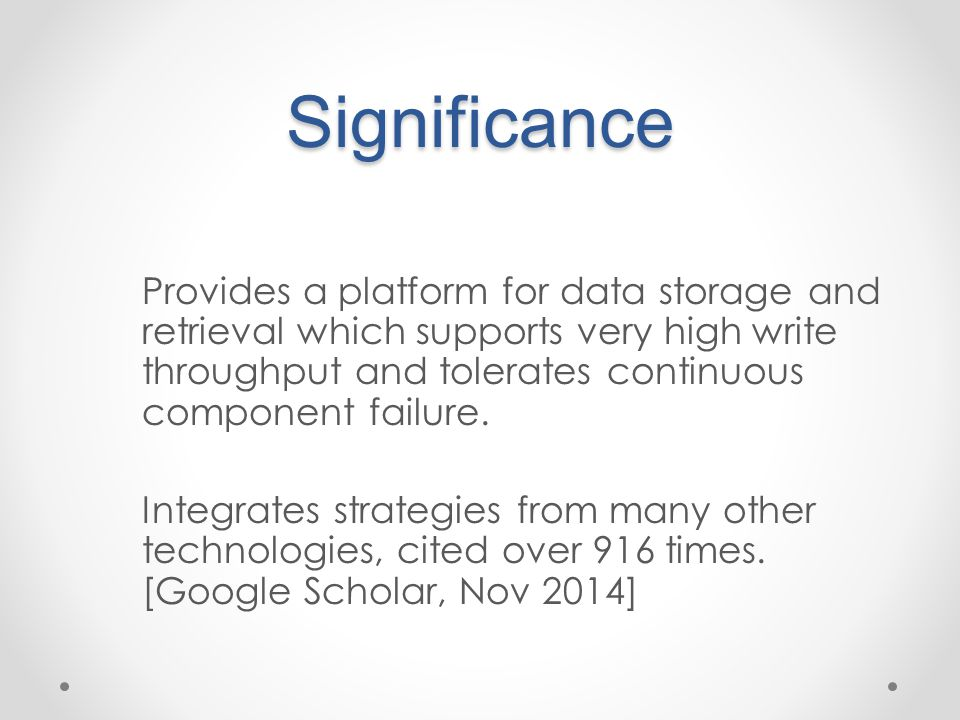 Significance Provides a platform for data storage and retrieval which supports very high write throughput and tolerates continuous component failure.