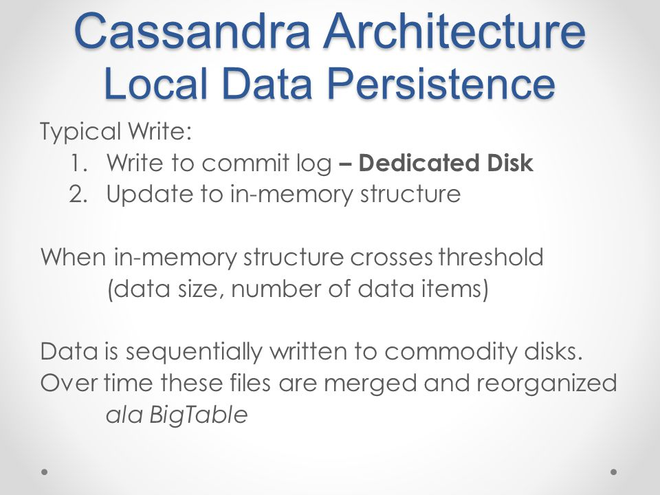 Cassandra Architecture Local Data Persistence Typical Write: 1.Write to commit log – Dedicated Disk 2.Update to in-memory structure When in-memory structure crosses threshold (data size, number of data items) Data is sequentially written to commodity disks.