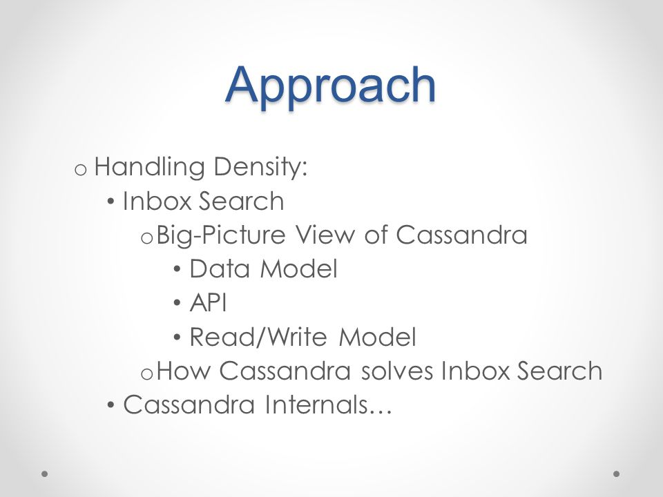 Approach o Handling Density: Inbox Search o Big-Picture View of Cassandra Data Model API Read/Write Model o How Cassandra solves Inbox Search Cassandra Internals…