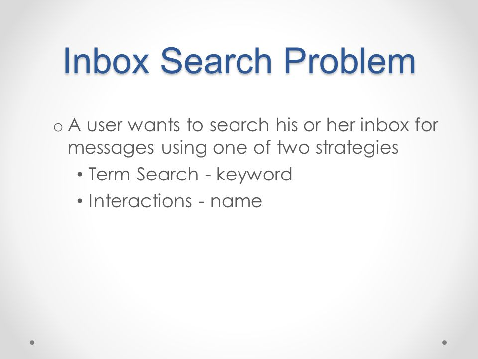 Inbox Search Problem o A user wants to search his or her inbox for messages using one of two strategies Term Search - keyword Interactions - name