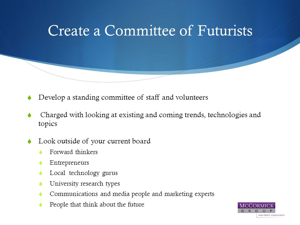 Create a Committee of Futurists  Develop a standing committee of staff and volunteers  Charged with looking at existing and coming trends, technologies and topics  Look outside of your current board  Forward thinkers  Entrepreneurs  Local technology gurus  University research types  Communications and media people and marketing experts  People that think about the future