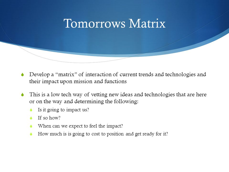 Tomorrows Matrix  Develop a matrix of interaction of current trends and technologies and their impact upon mission and functions  This is a low tech way of vetting new ideas and technologies that are here or on the way and determining the following:  Is it going to impact us.