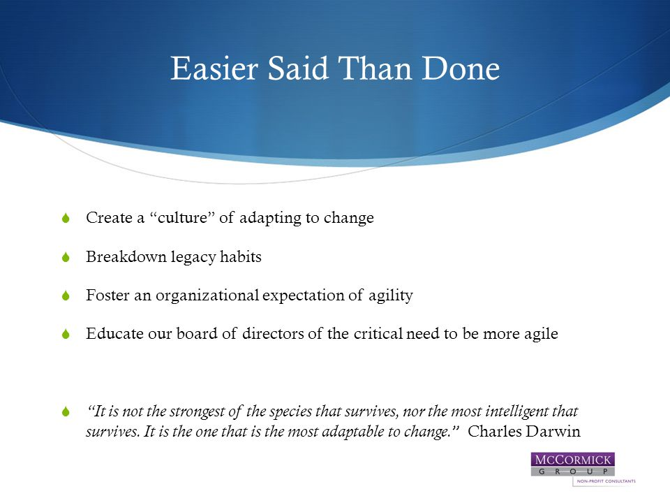 Easier Said Than Done  Create a culture of adapting to change  Breakdown legacy habits  Foster an organizational expectation of agility  Educate our board of directors of the critical need to be more agile  It is not the strongest of the species that survives, nor the most intelligent that survives.