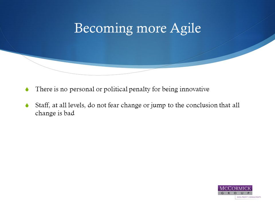 Becoming more Agile  There is no personal or political penalty for being innovative  Staff, at all levels, do not fear change or jump to the conclusion that all change is bad