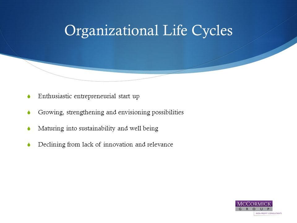 Organizational Life Cycles  Enthusiastic entrepreneurial start up  Growing, strengthening and envisioning possibilities  Maturing into sustainability and well being  Declining from lack of innovation and relevance