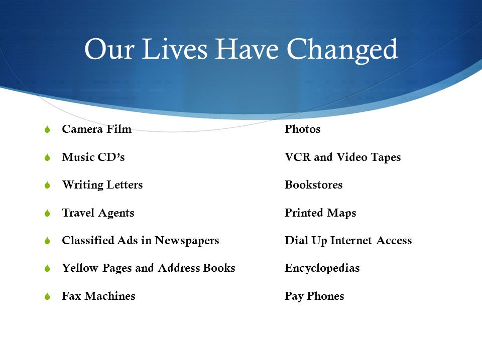 Our Lives Have Changed  Camera FilmPhotos  Music CD'sVCR and Video Tapes  Writing LettersBookstores  Travel AgentsPrinted Maps  Classified Ads in NewspapersDial Up Internet Access  Yellow Pages and Address BooksEncyclopedias  Fax MachinesPay Phones