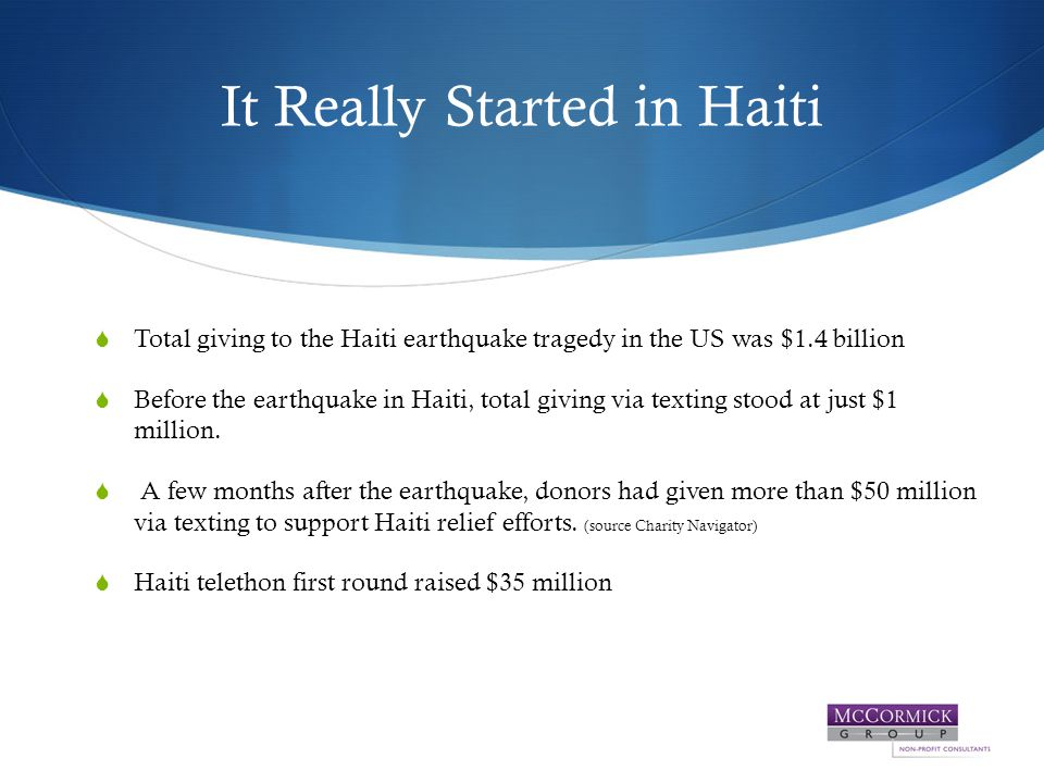 It Really Started in Haiti  Total giving to the Haiti earthquake tragedy in the US was $1.4 billion  Before the earthquake in Haiti, total giving via texting stood at just $1 million.