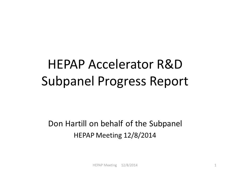HEPAP Accelerator R&D Subpanel Progress Report Don Hartill on behalf of the Subpanel HEPAP Meeting 12/8/2014 1