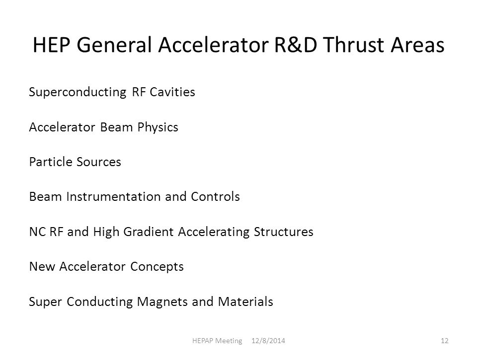 HEP General Accelerator R&D Thrust Areas Superconducting RF Cavities Accelerator Beam Physics Particle Sources Beam Instrumentation and Controls NC RF and High Gradient Accelerating Structures New Accelerator Concepts Super Conducting Magnets and Materials HEPAP Meeting 12/8/201412