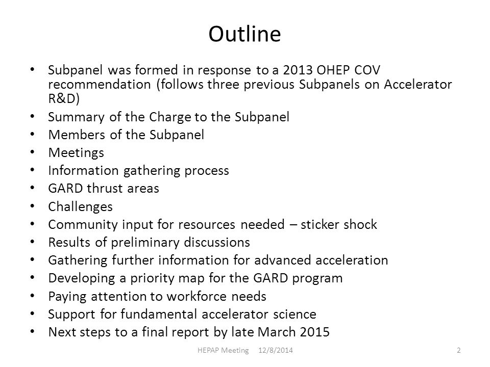 Outline Subpanel was formed in response to a 2013 OHEP COV recommendation (follows three previous Subpanels on Accelerator R&D) Summary of the Charge to the Subpanel Members of the Subpanel Meetings Information gathering process GARD thrust areas Challenges Community input for resources needed – sticker shock Results of preliminary discussions Gathering further information for advanced acceleration Developing a priority map for the GARD program Paying attention to workforce needs Support for fundamental accelerator science Next steps to a final report by late March 2015 HEPAP Meeting 12/8/20142