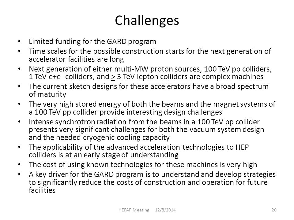 Challenges Limited funding for the GARD program Time scales for the possible construction starts for the next generation of accelerator facilities are long Next generation of either multi-MW proton sources, 100 TeV pp colliders, 1 TeV e+e- colliders, and > 3 TeV lepton colliders are complex machines The current sketch designs for these accelerators have a broad spectrum of maturity The very high stored energy of both the beams and the magnet systems of a 100 TeV pp collider provide interesting design challenges Intense synchrotron radiation from the beams in a 100 TeV pp collider presents very significant challenges for both the vacuum system design and the needed cryogenic cooling capacity The applicability of the advanced acceleration technologies to HEP colliders is at an early stage of understanding The cost of using known technologies for these machines is very high A key driver for the GARD program is to understand and develop strategies to significantly reduce the costs of construction and operation for future facilities HEPAP Meeting 12/8/201420