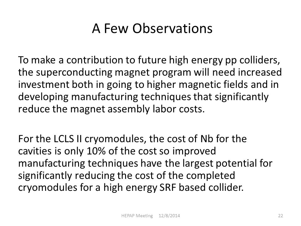 A Few Observations To make a contribution to future high energy pp colliders, the superconducting magnet program will need increased investment both in going to higher magnetic fields and in developing manufacturing techniques that significantly reduce the magnet assembly labor costs.