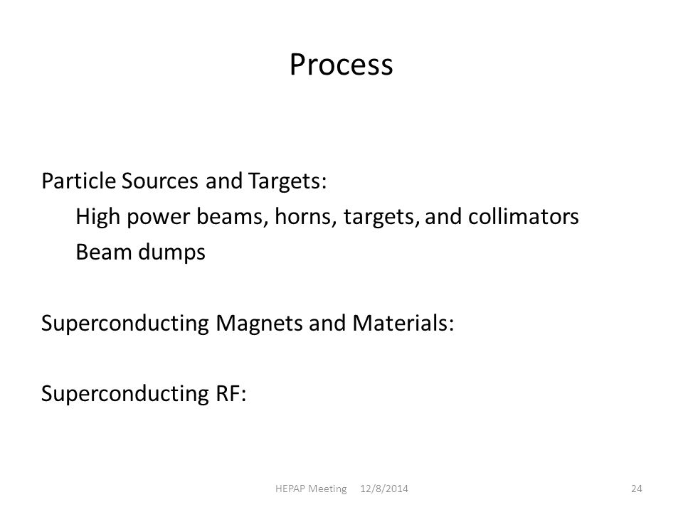 Process Particle Sources and Targets: High power beams, horns, targets, and collimators Beam dumps Superconducting Magnets and Materials: Superconducting RF: HEPAP Meeting 12/8/201424