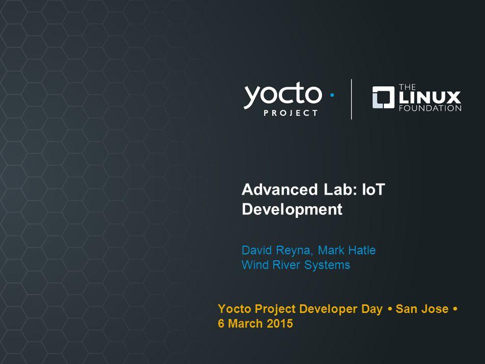 Advanced Lab: IoT Development David Reyna, Mark Hatle Wind River Systems Yocto Project Developer Day  San Jose  6 March 2015