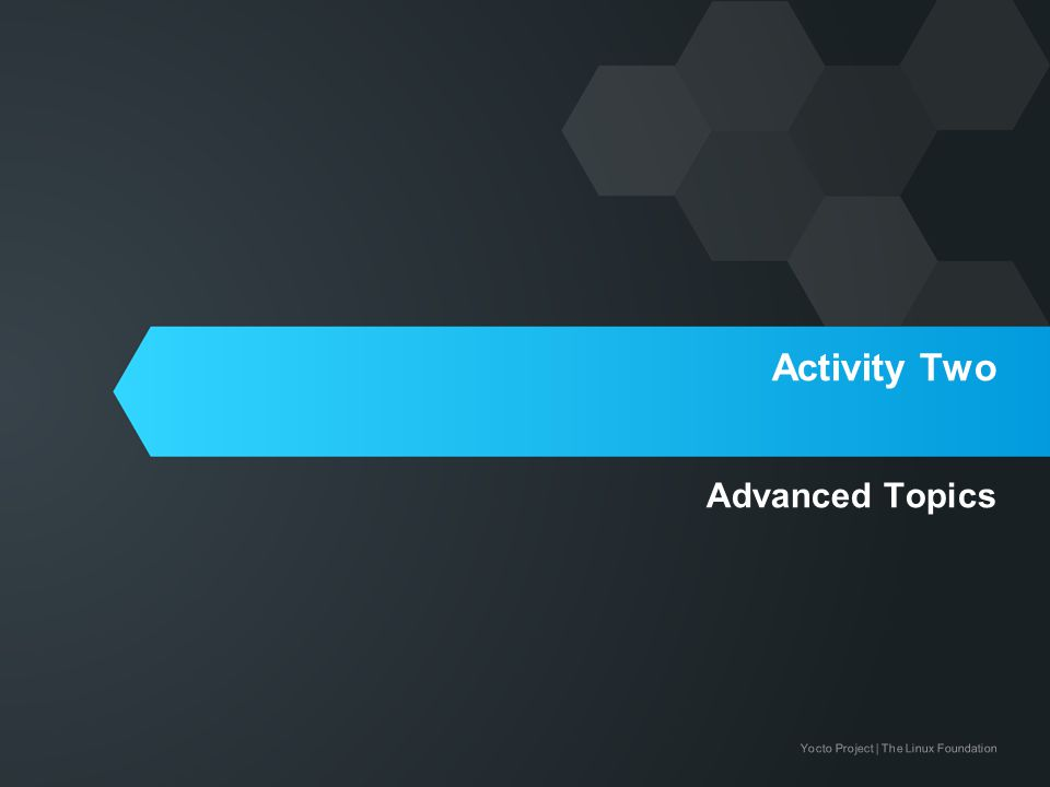 Yocto Project | The Linux Foundation Activity Two Advanced Topics
