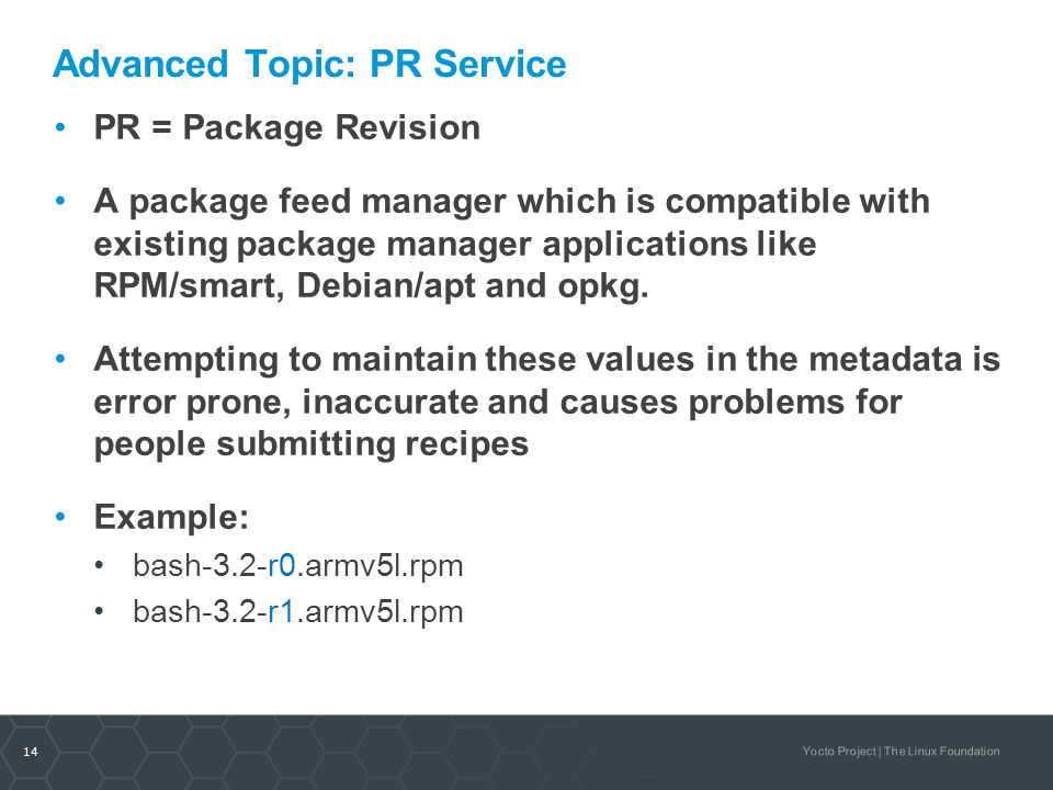 14 Yocto Project | The Linux Foundation Advanced Topic: PR Service PR = Package Revision A package feed manager which is compatible with existing pack