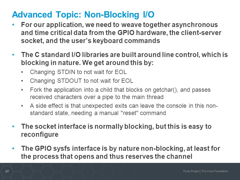 17 Yocto Project | The Linux Foundation Advanced Topic: Non-Blocking I/O For our application, we need to weave together asynchronous and time critical