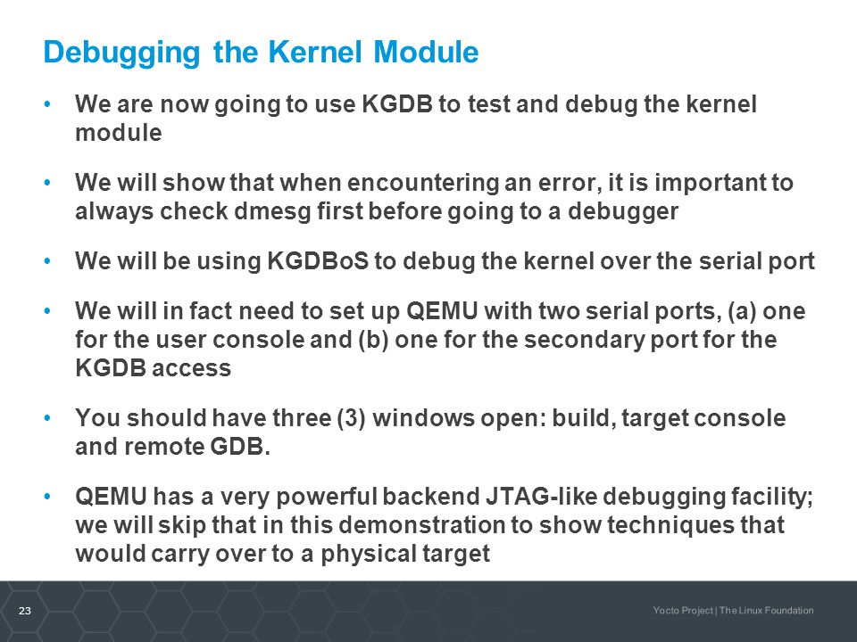 23 Yocto Project | The Linux Foundation Debugging the Kernel Module We are now going to use KGDB to test and debug the kernel module We will show that