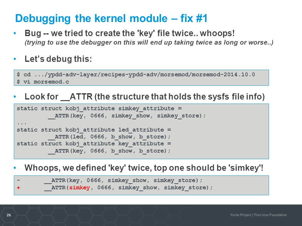 26 Yocto Project | The Linux Foundation Debugging the kernel module – fix #1 Bug -- we tried to create the 'key' file twice.. whoops! (trying to use t