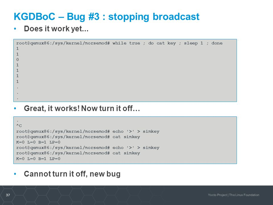 37 Yocto Project | The Linux Foundation KGDBoC – Bug #3 : stopping broadcast Does it work yet... Great, it works! Now turn it off… Cannot turn it off,