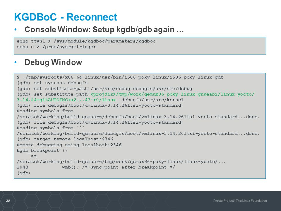 38 Yocto Project | The Linux Foundation KGDBoC - Reconnect Console Window: Setup kgdb/gdb again … Debug Window echo ttyS1 > /sys/module/kgdboc/paramet