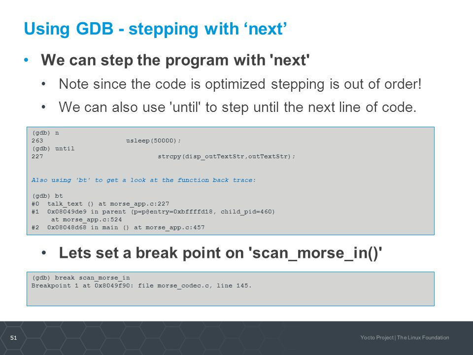 51 Yocto Project | The Linux Foundation Using GDB- stepping with 'next' We can step the program with 'next' Note since the code is optimized stepping