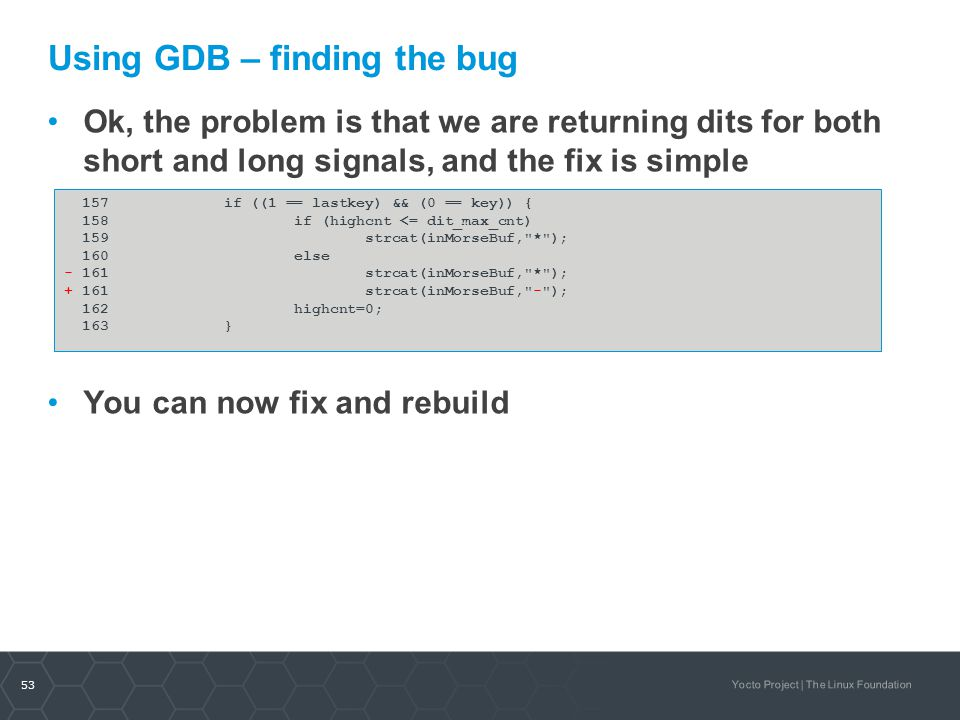 53 Yocto Project | The Linux Foundation Using GDB – finding the bug Ok, the problem is that we are returning dits for both short and long signals, and