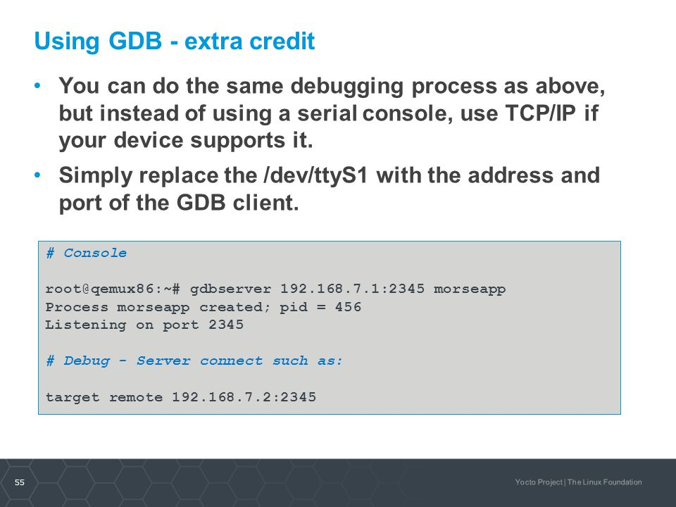 55 Yocto Project | The Linux Foundation Using GDB - extra credit You can do the same debugging process as above, but instead of using a serial console