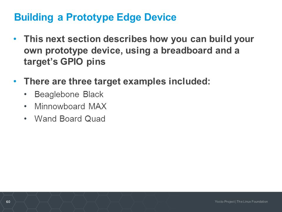 60 Yocto Project | The Linux Foundation Building a Prototype Edge Device This next section describes how you can build your own prototype device, usin